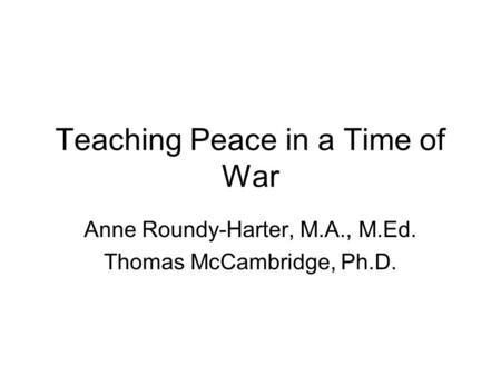 Teaching Peace in a Time of War Anne Roundy-Harter, M.A., M.Ed. Thomas McCambridge, Ph.D.