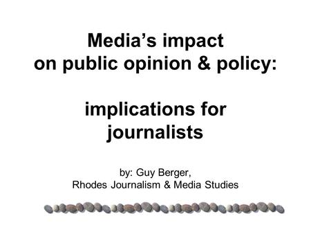 Media's impact on public opinion & policy: implications for journalists by: Guy Berger, Rhodes Journalism & Media Studies.