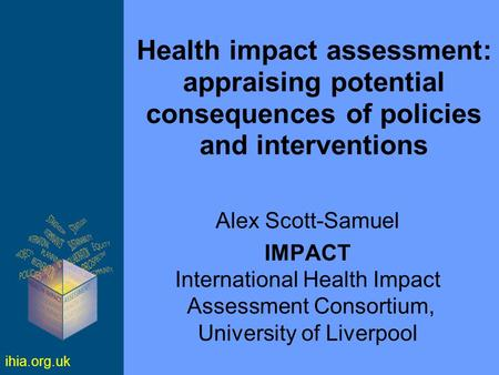 Ihia.org.uk Health impact assessment: appraising potential consequences of policies and interventions Alex Scott-Samuel IMPACT International Health Impact.
