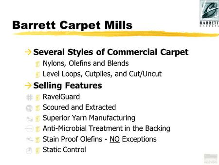 Barrett Carpet Mills à Several Styles of Commercial Carpet 4 Nylons, Olefins and Blends 4 Level Loops, Cutpiles, and Cut/Uncut à Selling Features 4 RavelGuard.