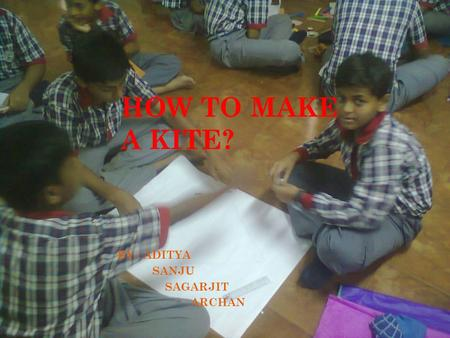 HOW TO MAKE A KITE? BY : ADITYA SANJU SAGARJIT ARCHAN.