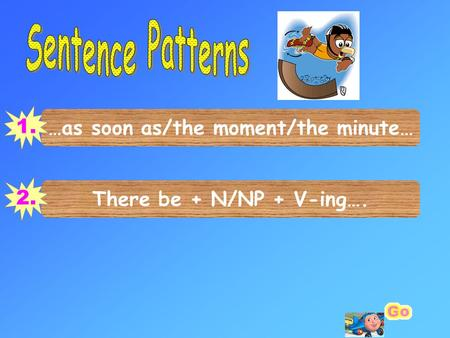 …as soon as/the moment/the minute… 1. There be + N/NP + V-ing…. 2.