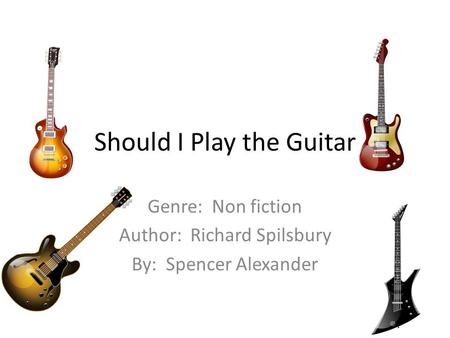 Should I Play the Guitar Genre: Non fiction Author: Richard Spilsbury By: Spencer Alexander.
