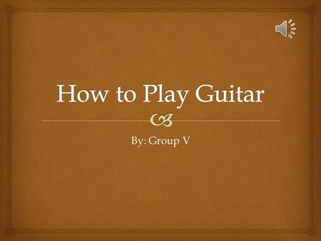 By: Group V To Play Guitar  Some Steps on How To Play Guitar Learn to Play Guitar in Six Steps: Some Advice (From Personal Experience) on How to Learn.