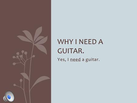 Yes, I need a guitar. WHY I NEED A GUITAR. How many people have guitars? Everyone but me…