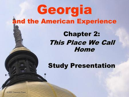 Georgia and the American Experience Chapter 2: This Place We Call Home Study Presentation © 2005 Clairmont Press.