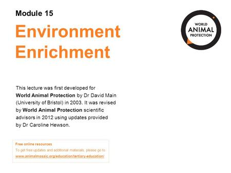 Environment Enrichment This lecture was first developed for World Animal Protection by Dr David Main (University of Bristol) in 2003. It was revised by.