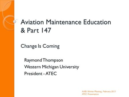 Aviation Maintenance Education & Part 147 Change Is Coming Raymond Thompson Western Michigan University President - ATEC AABI Winter Meeting, February.