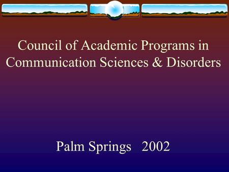 Council of Academic Programs in Communication Sciences & Disorders Palm Springs 2002.