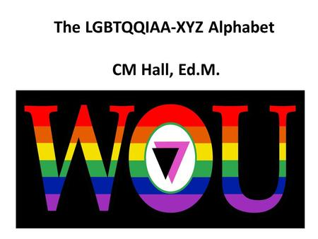 The LGBTQQIAA-XYZ Alphabet CM Hall, Ed.M.
