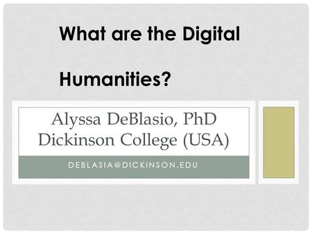 Alyssa DeBlasio, PhD Dickinson College (USA) What are the Digital Humanities?