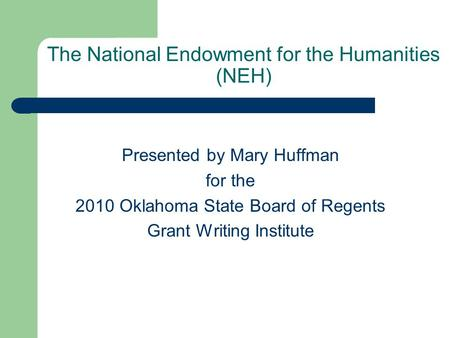The National Endowment for the Humanities (NEH) Presented by Mary Huffman for the 2010 Oklahoma State Board of Regents Grant Writing Institute.