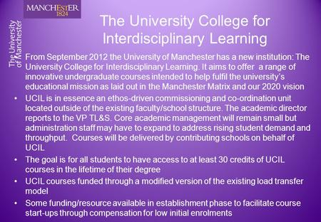 The University College for Interdisciplinary Learning From September 2012 the University of Manchester has a new institution: The University College for.