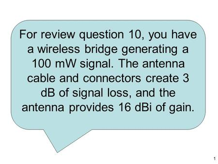 1 For review question 10, you have a wireless bridge generating a 100 mW signal. The antenna cable and connectors create 3 dB of signal loss, and the antenna.