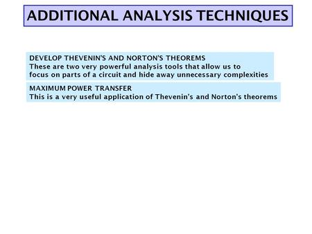 ADDITIONAL ANALYSIS TECHNIQUES DEVELOP THEVENIN'S AND NORTON'S THEOREMS These are two very powerful analysis tools that allow us to focus on parts of a.