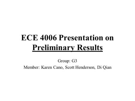 ECE 4006 Presentation on Preliminary Results Group: G3 Member: Karen Cano, Scott Henderson, Di Qian.