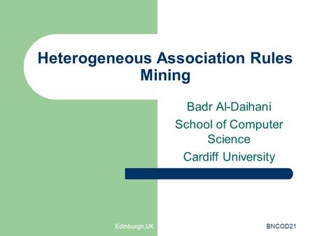 Edinburgh,UKBNCOD21 Heterogeneous Association Rules Mining Badr Al-Daihani School of Computer Science Cardiff University.