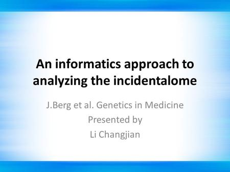 An informatics approach to analyzing the incidentalome J.Berg et al. Genetics in Medicine Presented by Li Changjian.