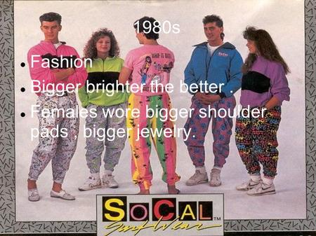 1980s Fashion Bigger brighter the better. Females wore bigger shoulder pads, bigger jewelry.