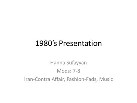 1980's Presentation Hanna Sufayyan Mods: 7-8 Iran-Contra Affair, Fashion-Fads, Music.