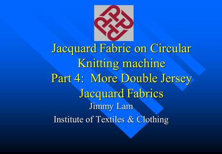 Jacquard Fabric on Circular Knitting machine Part 4: More Double Jersey Jacquard Fabrics Jimmy Lam Institute of Textiles & Clothing.