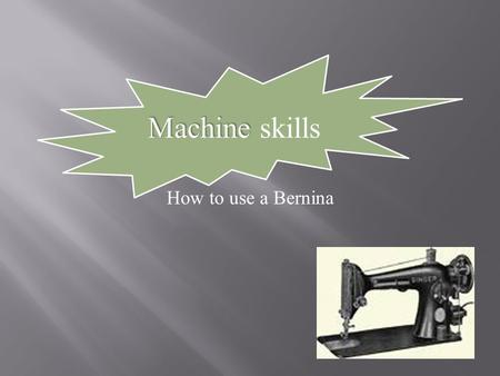 Machine Machine skills How to use a Bernina.  Identify all the Berninas  Note the differences from the video  Note the similarities  Find the Bobbin.