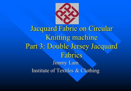 Jacquard Fabric on Circular Knitting machine Part 3: Double Jersey Jacquard Fabrics Jimmy Lam Institute of Textiles & Clothing.