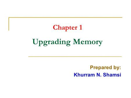 Chapter 1 Upgrading Memory Prepared by: Khurram N. Shamsi.
