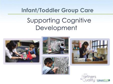 WestEd.org Infant/Toddler Group Care Supporting Cognitive Development.