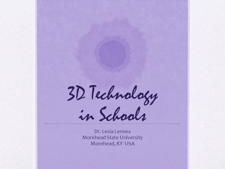 3D Technology in Schools Dr. Lesia Lennex Morehead State University Morehead, KY USA.