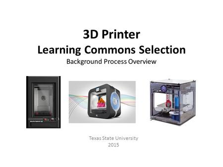 3D Printer Learning Commons Selection Background Process Overview Texas State University 2015.