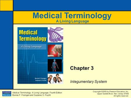 Medical Terminology: A Living Language, Fourth Edition Bonnie F. Fremgen and Suzanne S. Frucht Copyright ©2009 by Pearson Education, Inc. Upper Saddle.