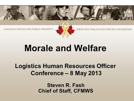 CANADIAN FORCES NON-PUBLIC PROPERTY BIENS NON PUBLICS DES FORCES CANADIENNES Morale and Welfare Logistics Human Resources Officer Conference – 8 May 2013.
