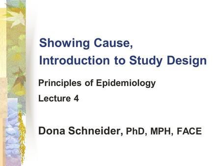 Showing Cause, Introduction to Study Design Principles of Epidemiology Lecture 4 Dona Schneider, PhD, MPH, FACE.