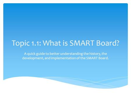 Topic 1.1: What is SMART Board? A quick guide to better understanding the history, the development, and implementation of the SMART Board.