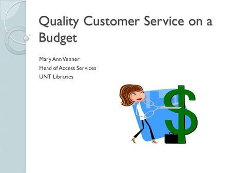Quality Customer Service on a Budget Mary Ann Venner Head of Access Services UNT Libraries.