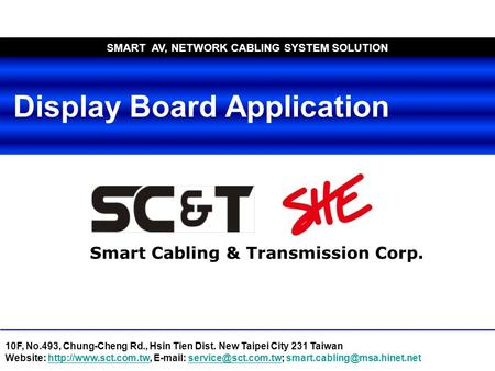 Smart Cabling & Transmission Corp. SMART AV, NETWORK CABLING SYSTEM SOLUTION Display Board Application 10F, No.493, Chung-Cheng Rd., Hsin Tien Dist. New.