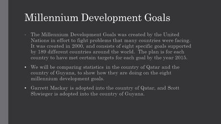 Millennium Development Goals The Millennium Development Goals was created by the United Nations in effort to fight problems that many countries were facing.