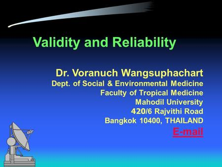 Validity and Reliability Dr. Voranuch Wangsuphachart Dept. of Social & Environmental Medicine Faculty of Tropical Medicine Mahodil University 420/6 Rajvithi.