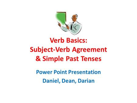 Verb Basics: Subject-Verb Agreement & Simple Past Tenses Power Point Presentation Daniel, Dean, Darian.