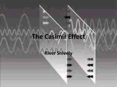 The Casimir Effect River Snively. What I'm going to talk about (in reverse) The Casimir force Quantizing the electromagnetic field A non-Field Theoretic.
