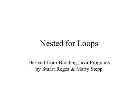 Nested for Loops Derived from Building Java Programs by Stuart Reges & Marty Stepp.