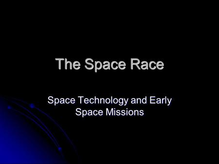 The Space Race Space Technology and Early Space Missions.
