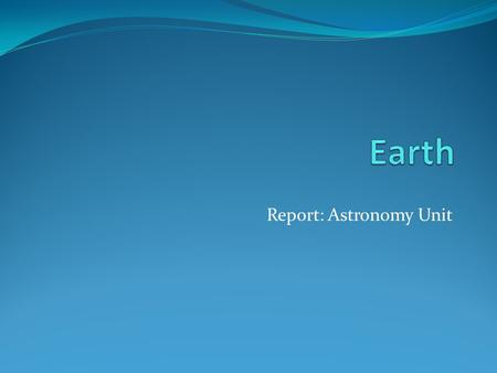 Report: Astronomy Unit. The perfect planet… Earth is the only planet in our solar system that can sustain life.