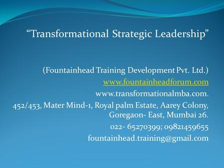 """Transformational Strategic Leadership"" (Fountainhead Training Development Pvt. Ltd.) www.fountainheadforum.com www.transformationalmba.com. 452/453, Mater."