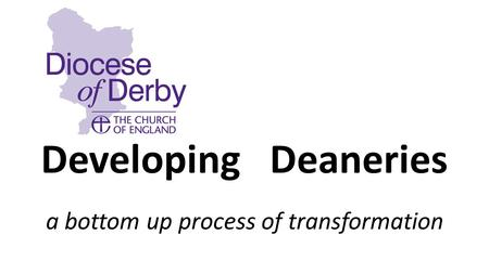 Developing Deaneries a bottom up process of transformation.