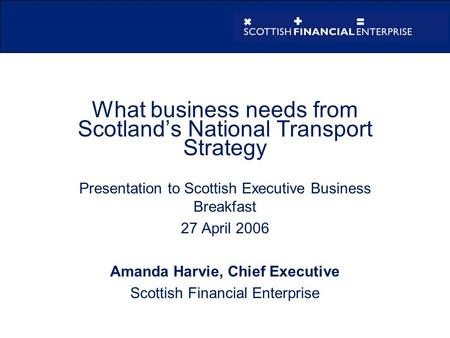 What business needs from Scotland's National Transport Strategy Presentation to Scottish Executive Business Breakfast 27 April 2006 Amanda Harvie, Chief.