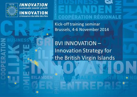 TSI Project Funded by Implemented by Kick-off training seminar Brussels, 4-6 November 2014 BVI INNOVATION – Innovation Strategy for the British Virgin.