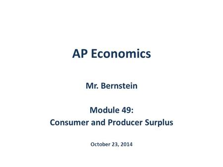 AP Economics Mr. Bernstein Module 49: Consumer and Producer Surplus October 23, 2014.