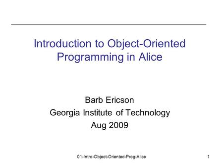01-Intro-Object-Oriented-Prog-Alice1 Barb Ericson Georgia Institute of Technology Aug 2009 Introduction to Object-Oriented Programming in Alice.